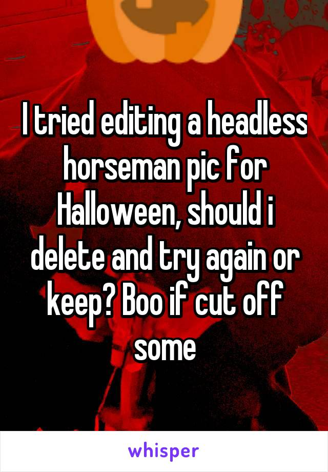 I tried editing a headless horseman pic for Halloween, should i delete and try again or keep? Boo if cut off some