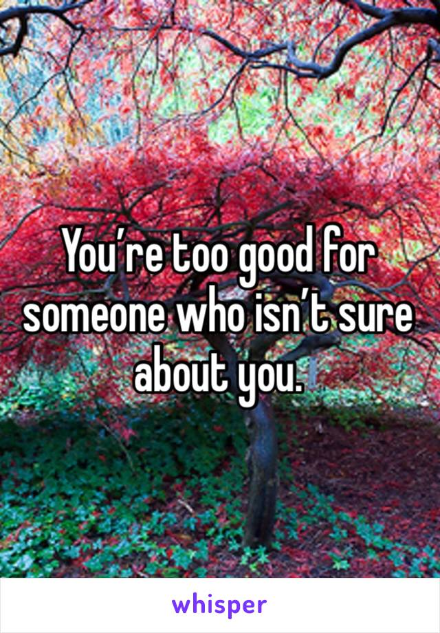 You're too good for someone who isn't sure about you.