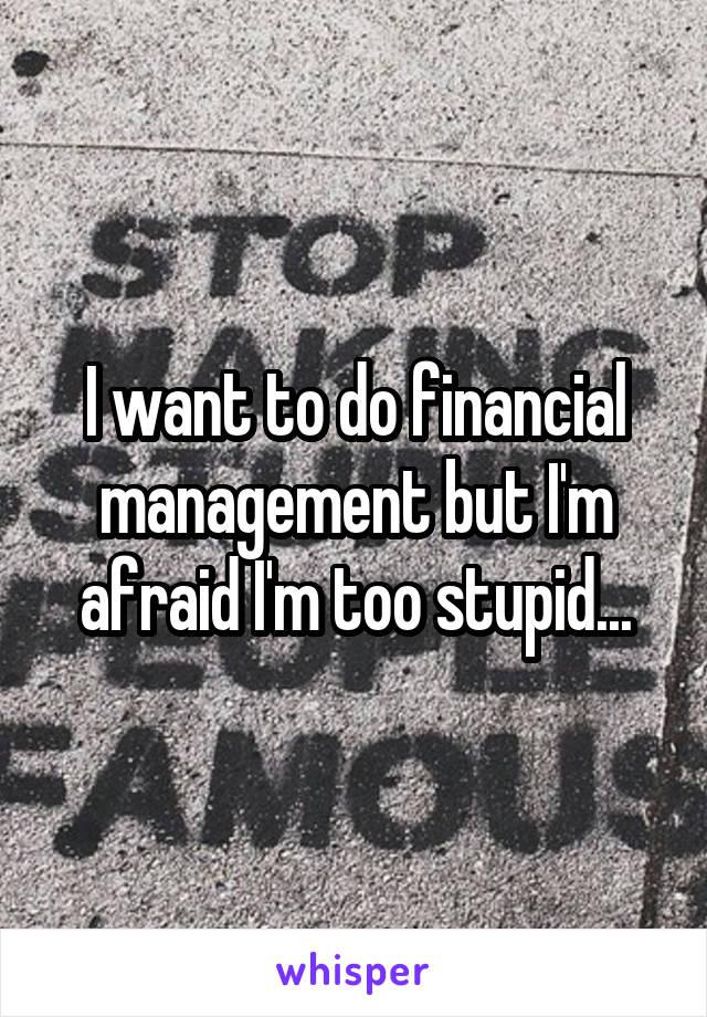 I want to do financial management but I'm afraid I'm too stupid...