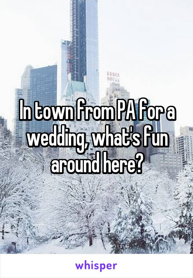 In town from PA for a wedding, what's fun around here?