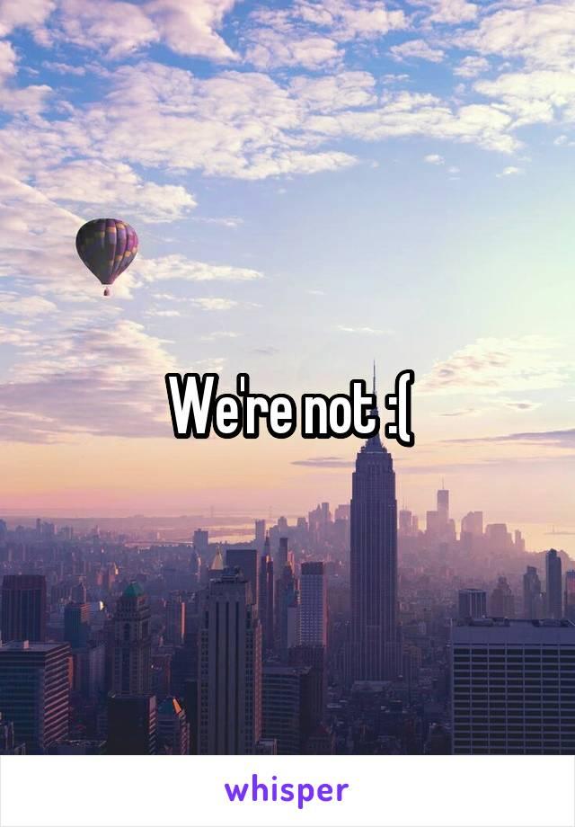 We're not :(