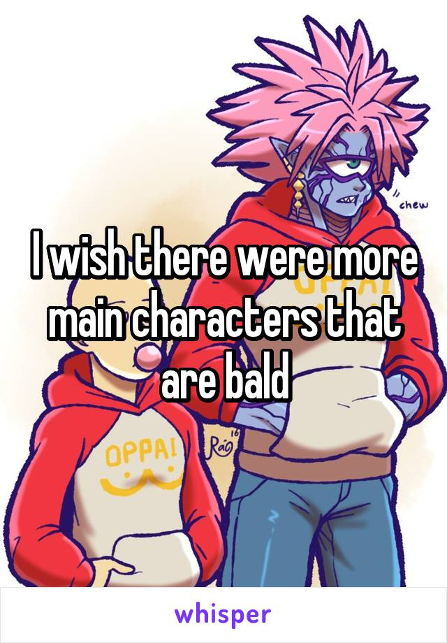 I wish there were more main characters that are bald