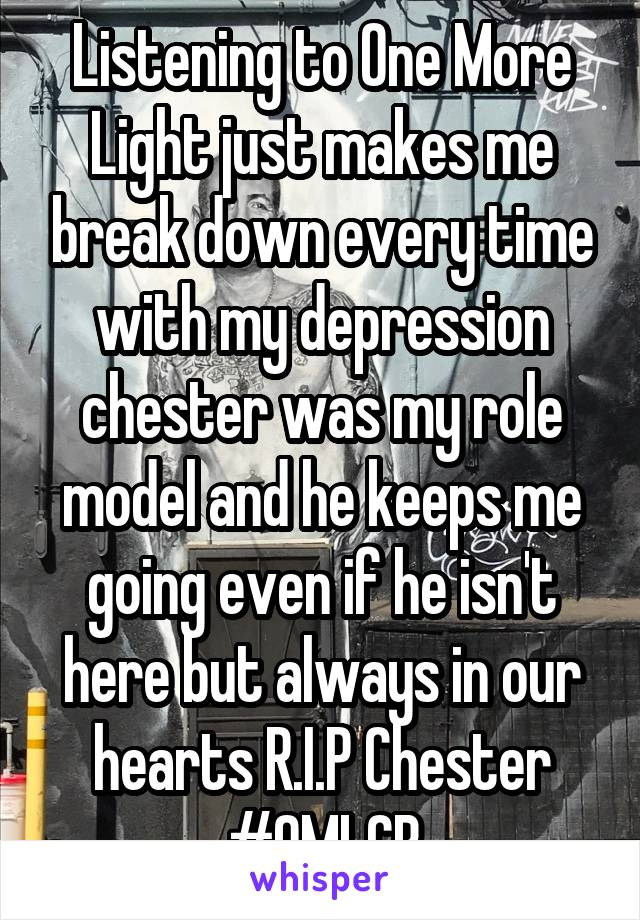Listening to One More Light just makes me break down every time with my depression chester was my role model and he keeps me going even if he isn't here but always in our hearts R.I.P Chester #OMLCB