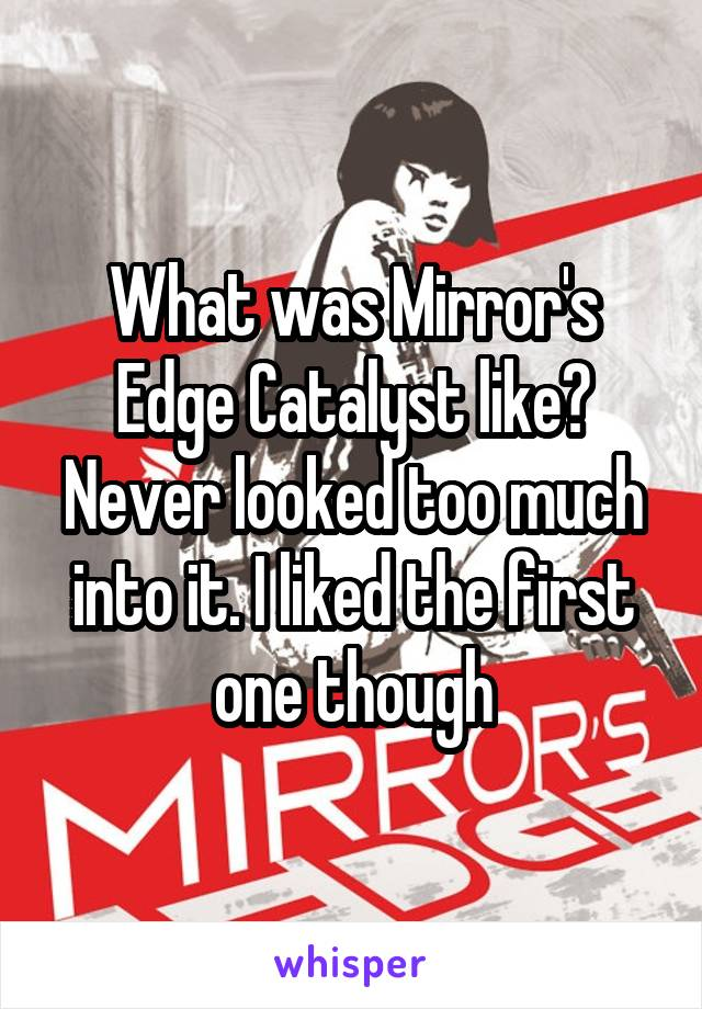 What was Mirror's Edge Catalyst like? Never looked too much into it. I liked the first one though