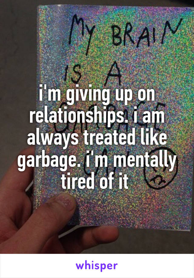 i'm giving up on relationships. i am always treated like garbage. i'm mentally tired of it