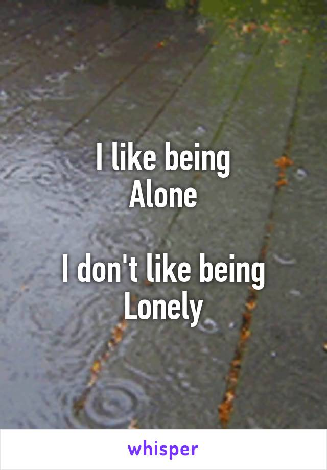 I like being Alone  I don't like being Lonely