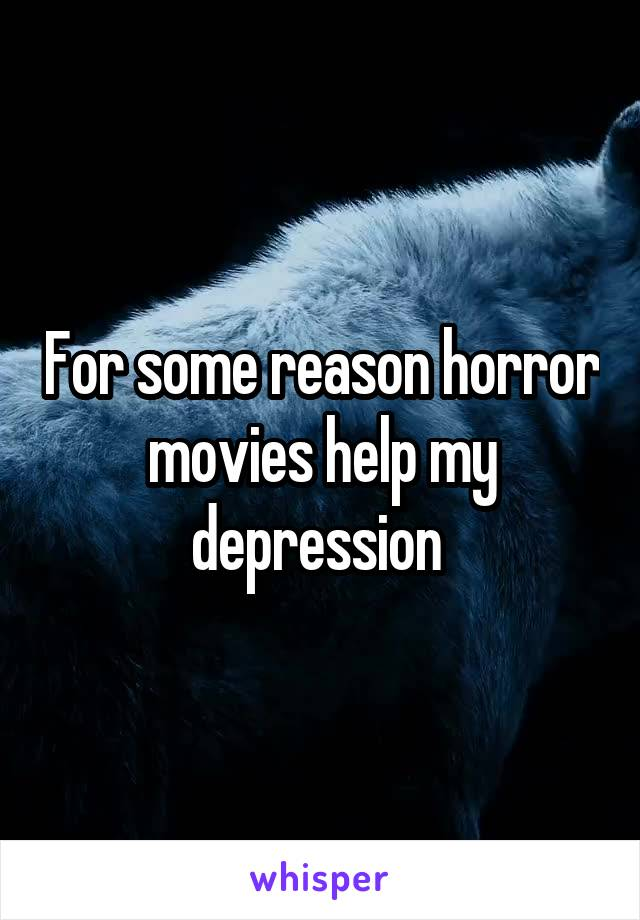 For some reason horror movies help my depression