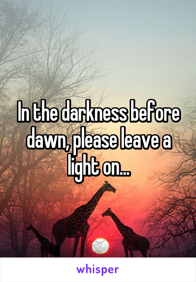 In the darkness before dawn, please leave a light on...