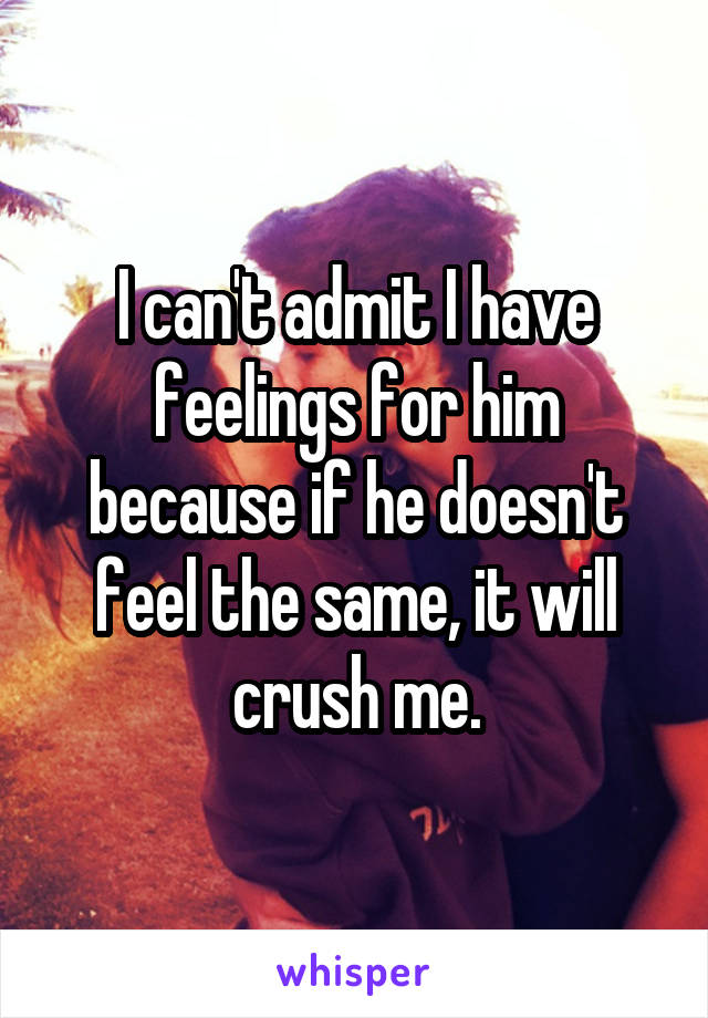 I can't admit I have feelings for him because if he doesn't feel the same, it will crush me.