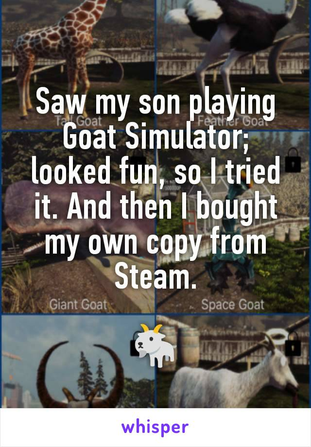 Saw my son playing Goat Simulator; looked fun, so I tried it. And then I bought my own copy from Steam.  🐐