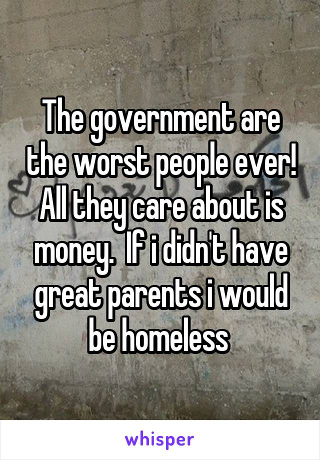 The government are the worst people ever! All they care about is money.  If i didn't have great parents i would be homeless