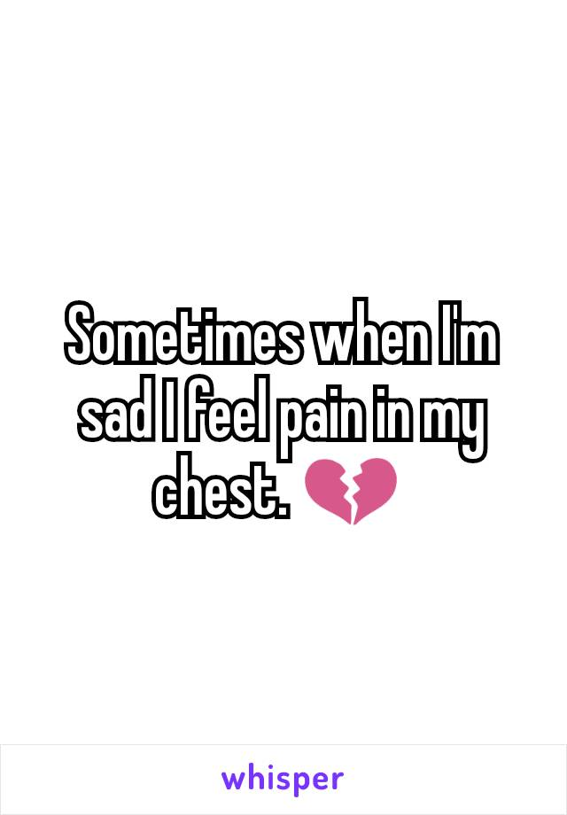 Sometimes when I'm sad I feel pain in my chest. 💔