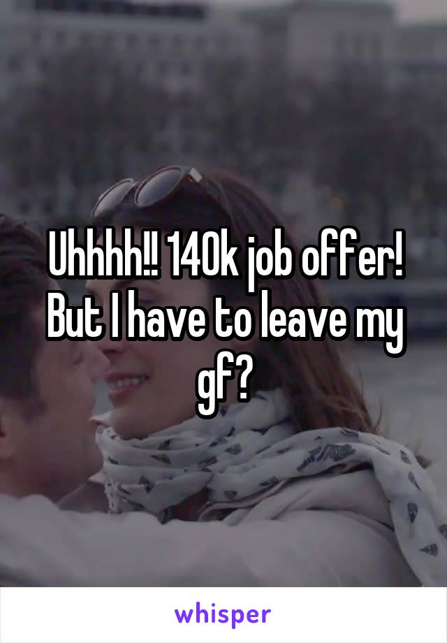 Uhhhh!! 140k job offer! But I have to leave my gf?