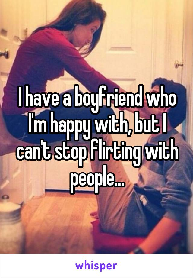 I have a boyfriend who I'm happy with, but I can't stop flirting with people...