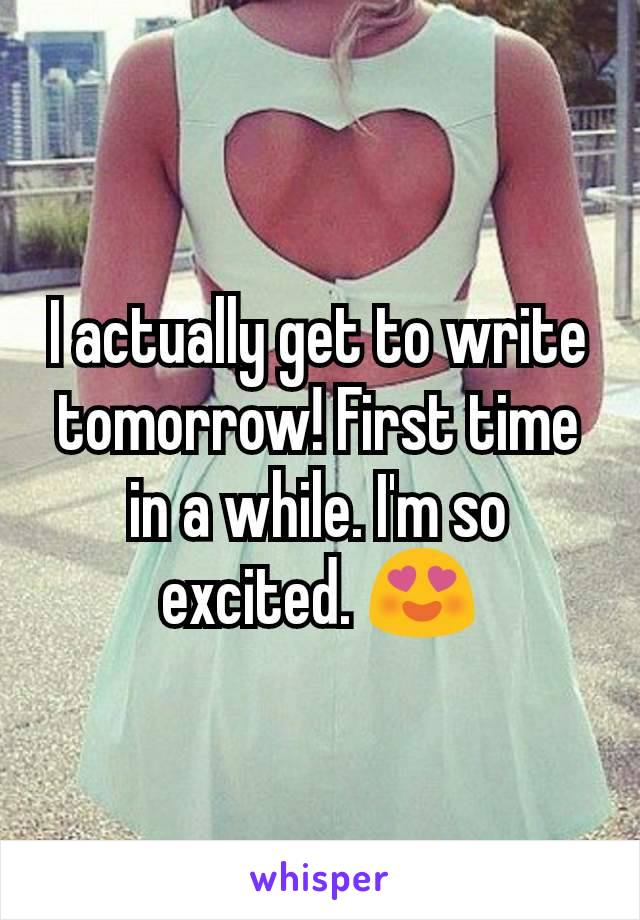 I actually get to write tomorrow! First time in a while. I'm so excited. 😍