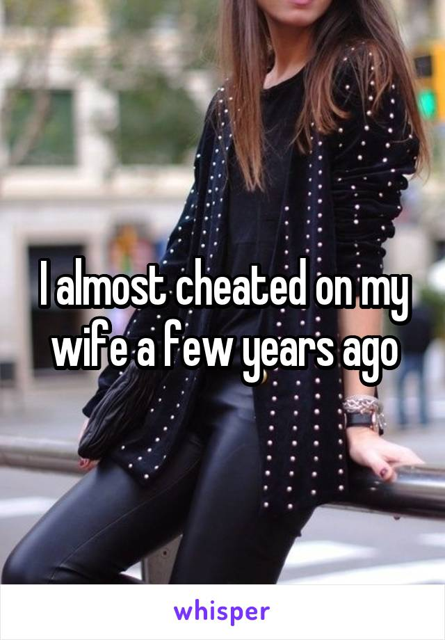 I almost cheated on my wife a few years ago