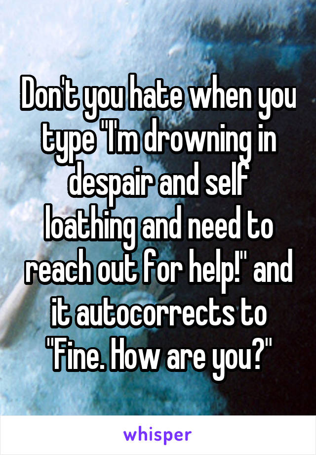 """Don't you hate when you type """"I'm drowning in despair and self loathing and need to reach out for help!"""" and it autocorrects to """"Fine. How are you?"""""""