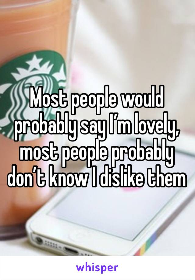 Most people would probably say I'm lovely, most people probably don't know I dislike them
