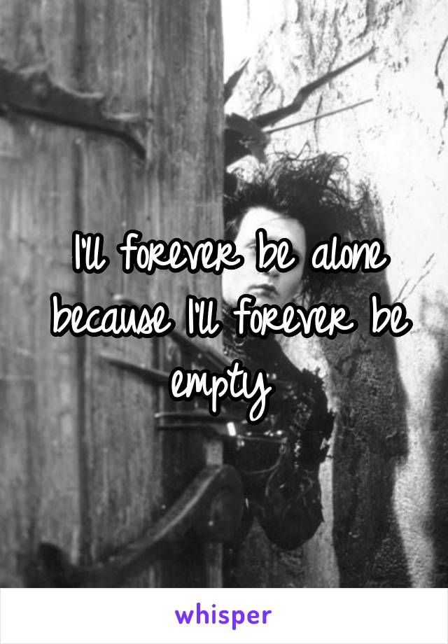 I'll forever be alone because I'll forever be empty