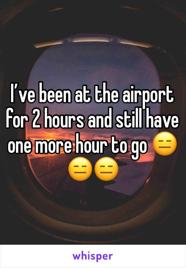 I've been at the airport for 2 hours and still have one more hour to go 😑😑😑
