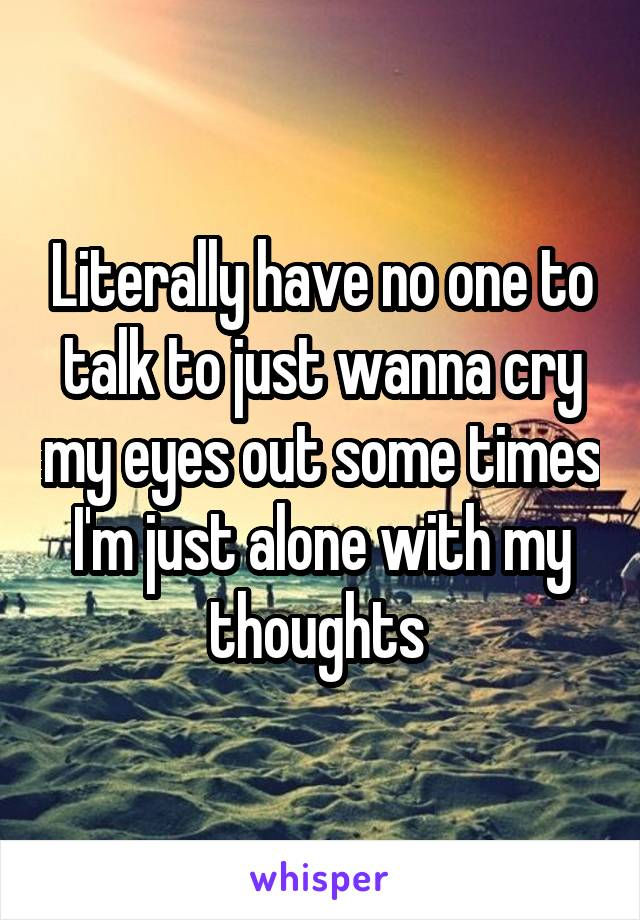 Literally have no one to talk to just wanna cry my eyes out some times I'm just alone with my thoughts