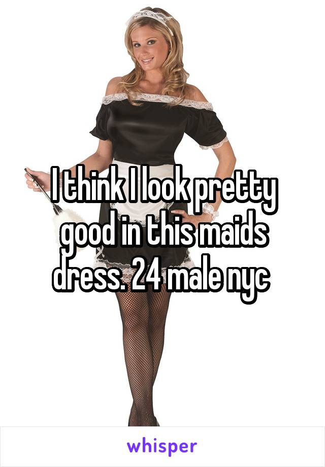 I think I look pretty good in this maids dress. 24 male nyc