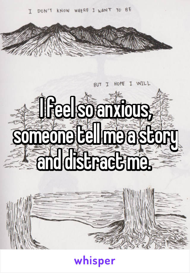 I feel so anxious, someone tell me a story and distract me.