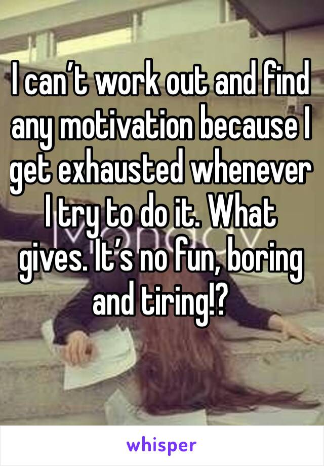 I can't work out and find any motivation because I get exhausted whenever I try to do it. What gives. It's no fun, boring and tiring!?