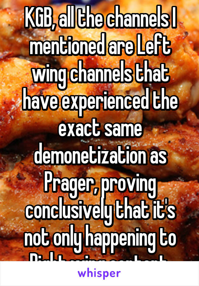 KGB, all the channels I mentioned are Left wing channels that have experienced the exact same demonetization as Prager, proving conclusively that it's not only happening to Right wing content.