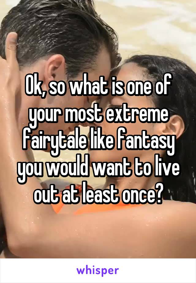Ok, so what is one of your most extreme fairytale like fantasy you would want to live out at least once?