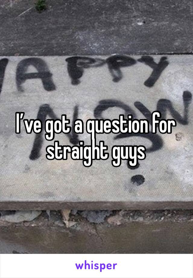 I've got a question for straight guys