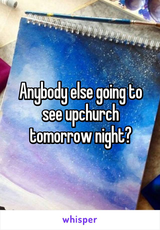 Anybody else going to see upchurch tomorrow night?