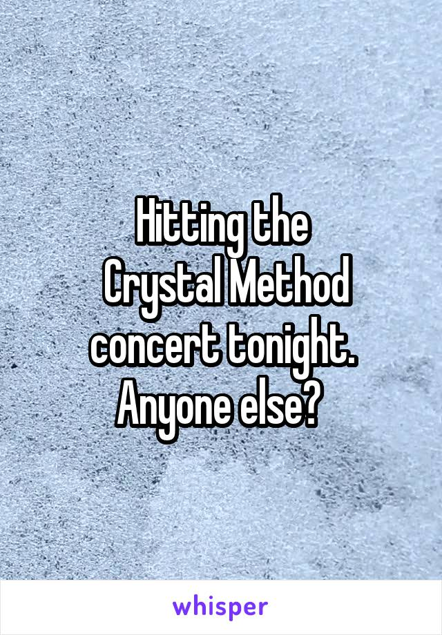 Hitting the  Crystal Method concert tonight. Anyone else?