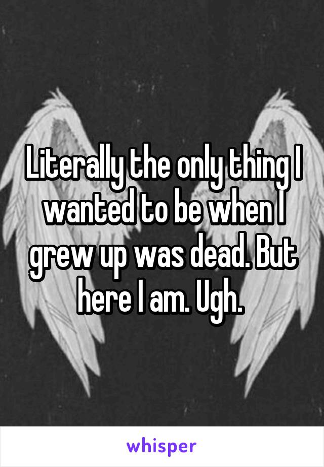 Literally the only thing I wanted to be when I grew up was dead. But here I am. Ugh.
