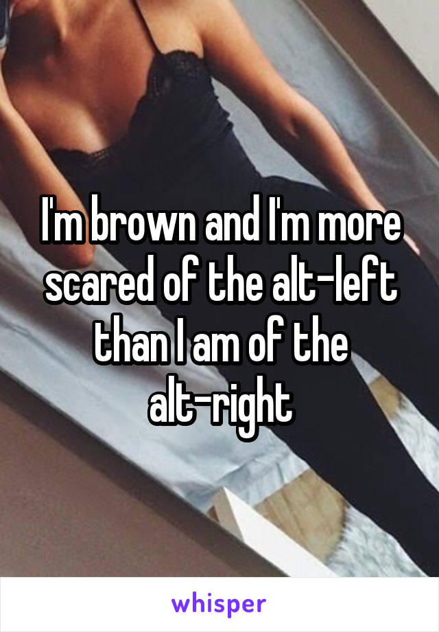 I'm brown and I'm more scared of the alt-left than I am of the alt-right