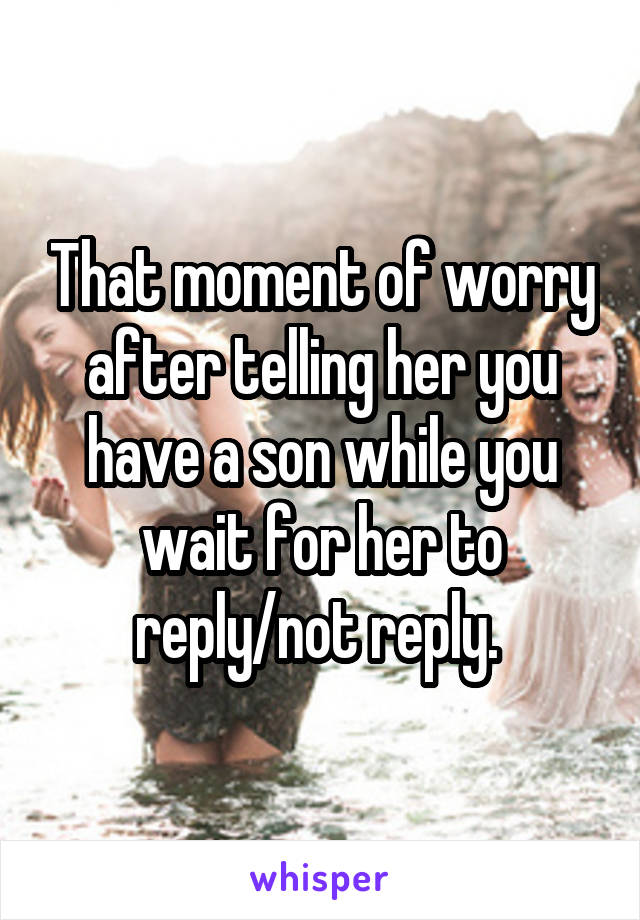That moment of worry after telling her you have a son while you wait for her to reply/not reply.