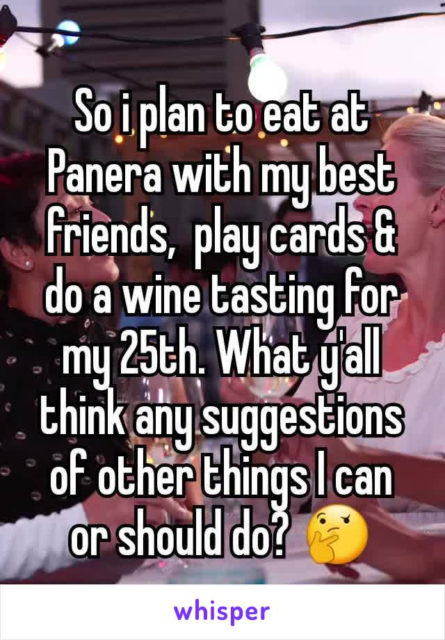 So i plan to eat at Panera with my best friends,  play cards & do a wine tasting for my 25th. What y'all think any suggestions of other things I can or should do? 🤔