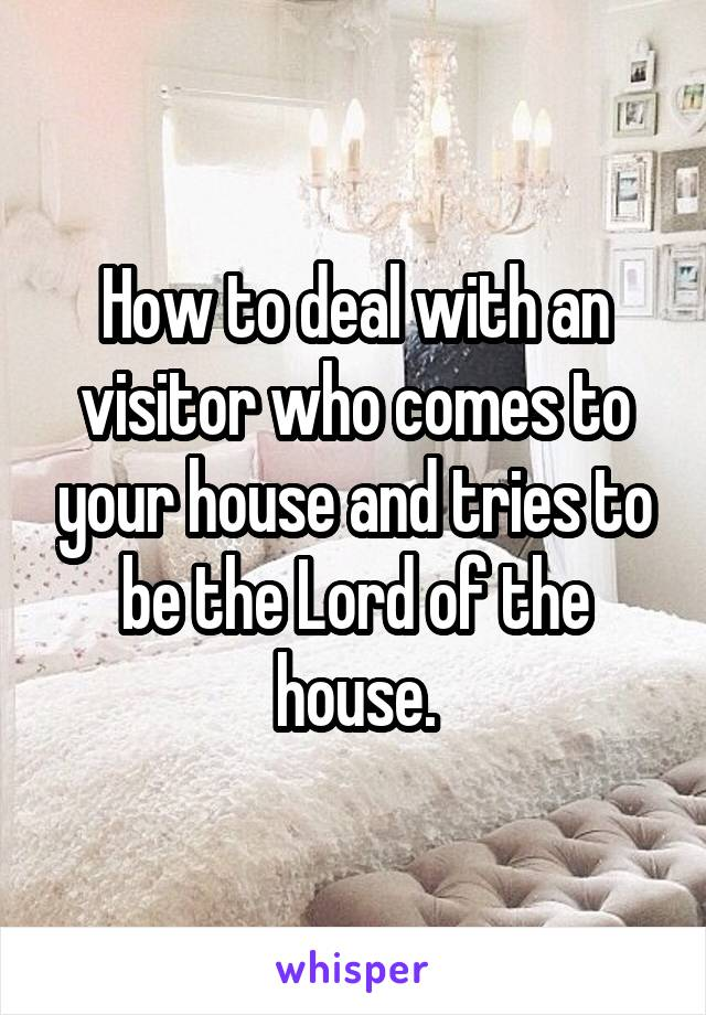 How to deal with an visitor who comes to your house and tries to be the Lord of the house.