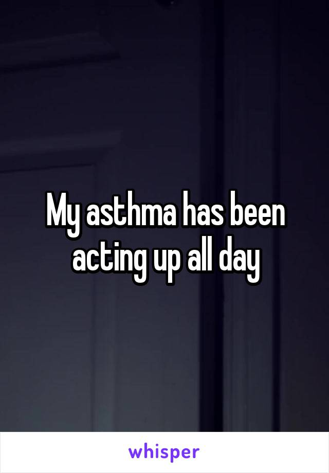 My asthma has been acting up all day