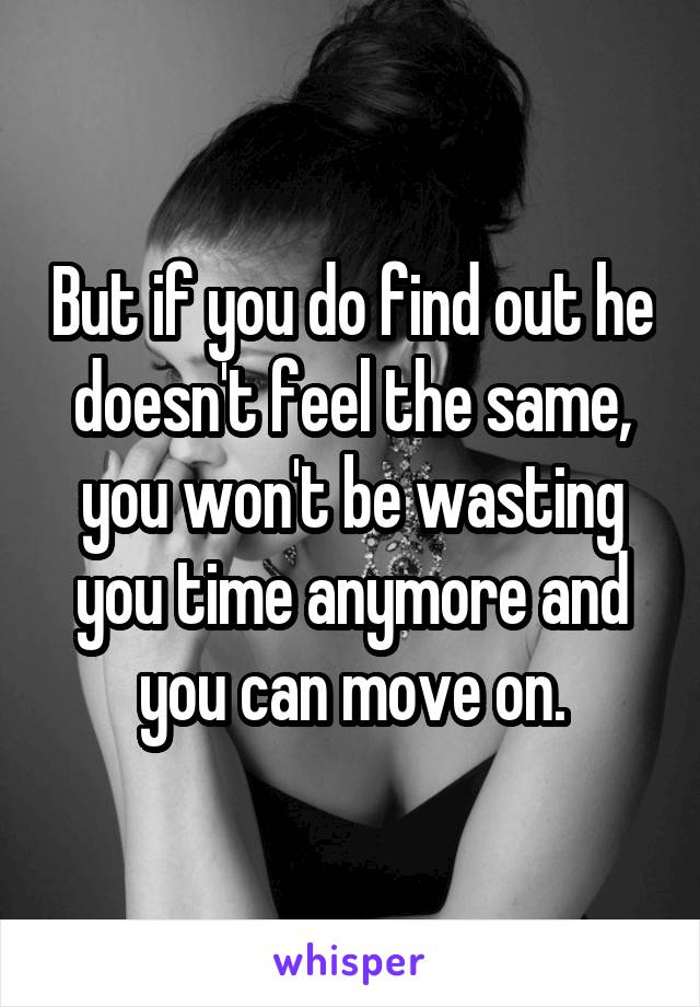 But if you do find out he doesn't feel the same, you won't be wasting you time anymore and you can move on.