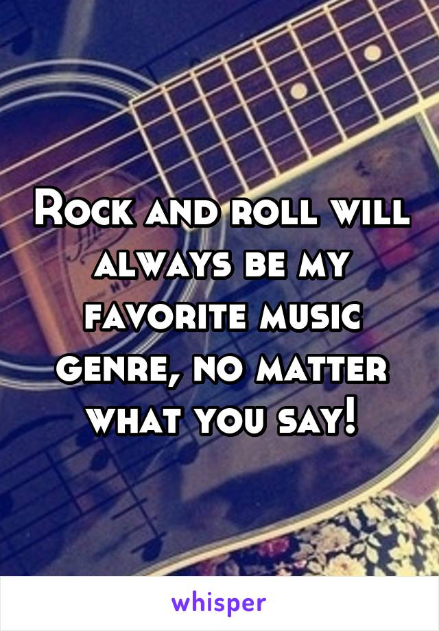 Rock and roll will always be my favorite music genre, no matter what you say!