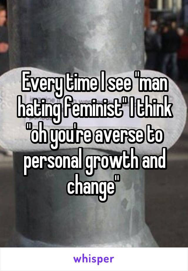 """Every time I see """"man hating feminist"""" I think """"oh you're averse to personal growth and change"""""""