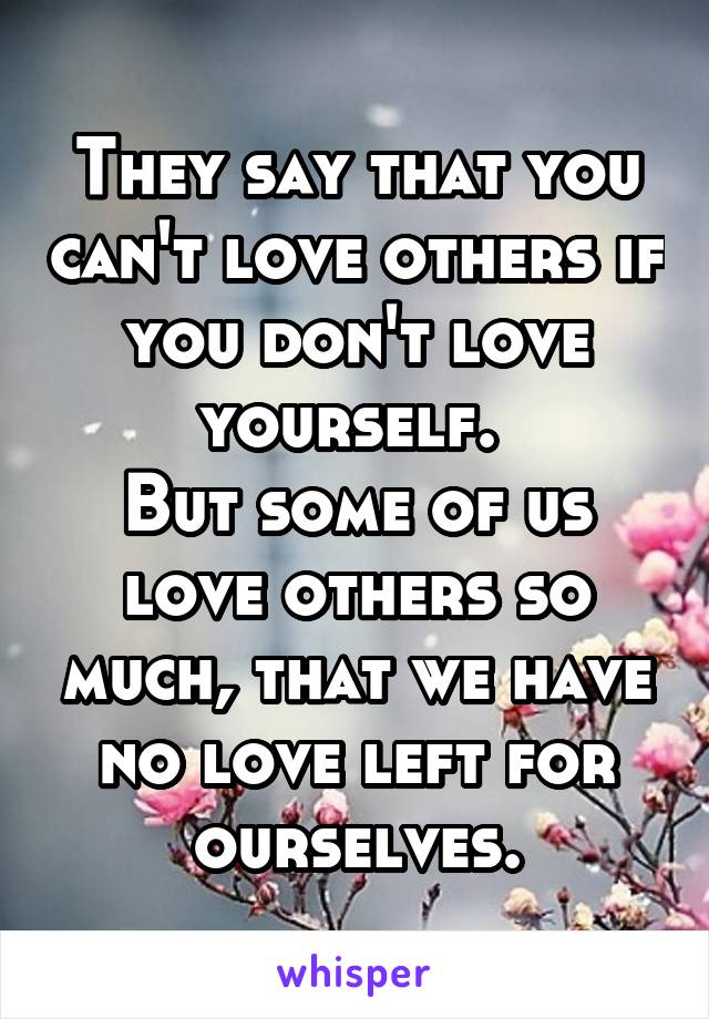 They say that you can't love others if you don't love yourself.  But some of us love others so much, that we have no love left for ourselves.