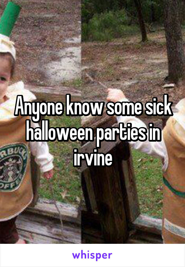 Anyone know some sick halloween parties in irvine
