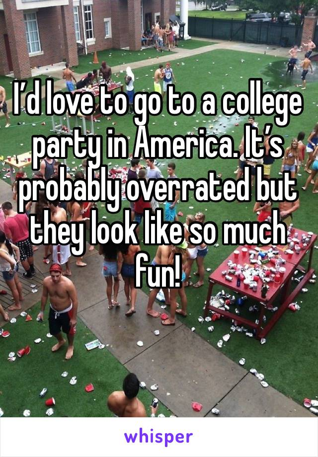 I'd love to go to a college party in America. It's probably overrated but they look like so much fun!