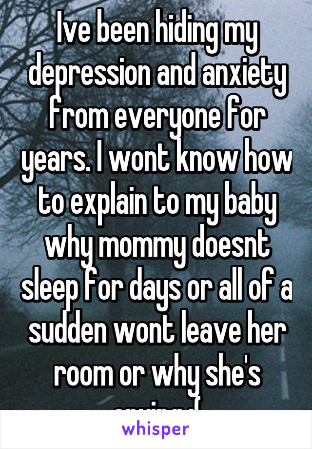 Ive been hiding my depression and anxiety from everyone for years. I wont know how to explain to my baby why mommy doesnt sleep for days or all of a sudden wont leave her room or why she's crying :(