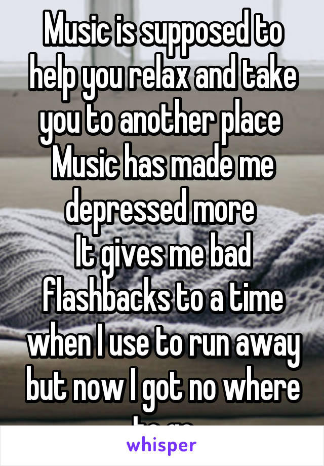 Music is supposed to help you relax and take you to another place  Music has made me depressed more  It gives me bad flashbacks to a time when I use to run away but now I got no where to go