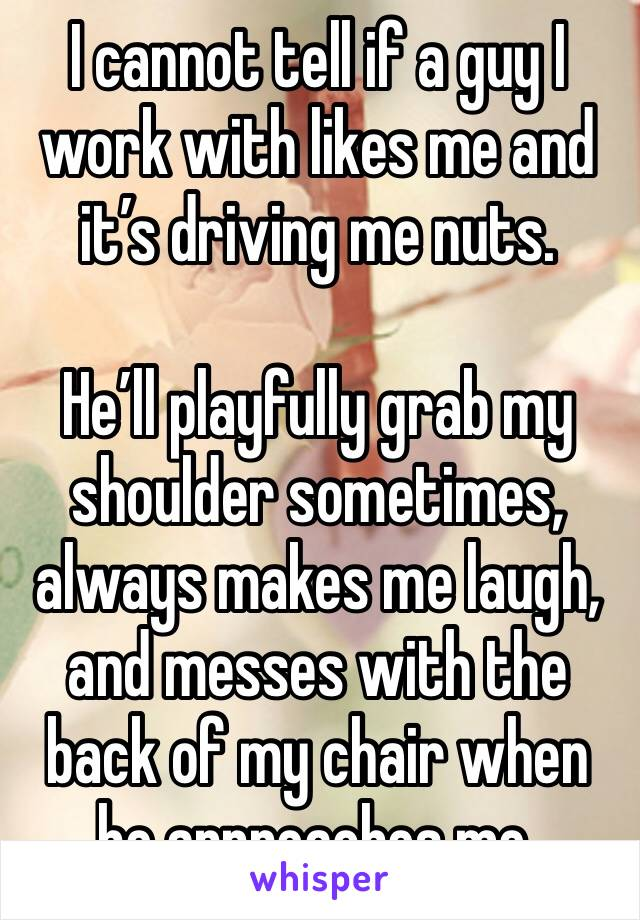 I cannot tell if a guy I work with likes me and it's driving me nuts.  He'll playfully grab my shoulder sometimes, always makes me laugh, and messes with the back of my chair when he approaches me.