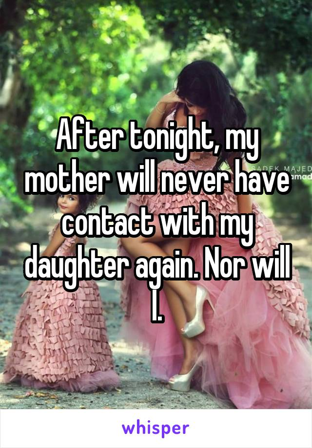 After tonight, my mother will never have contact with my daughter again. Nor will I.