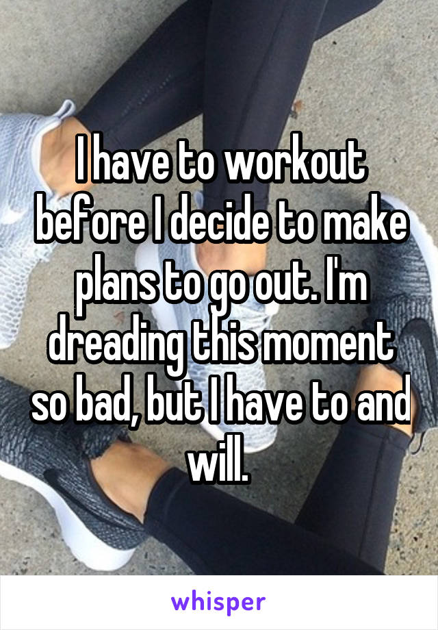 I have to workout before I decide to make plans to go out. I'm dreading this moment so bad, but I have to and will.